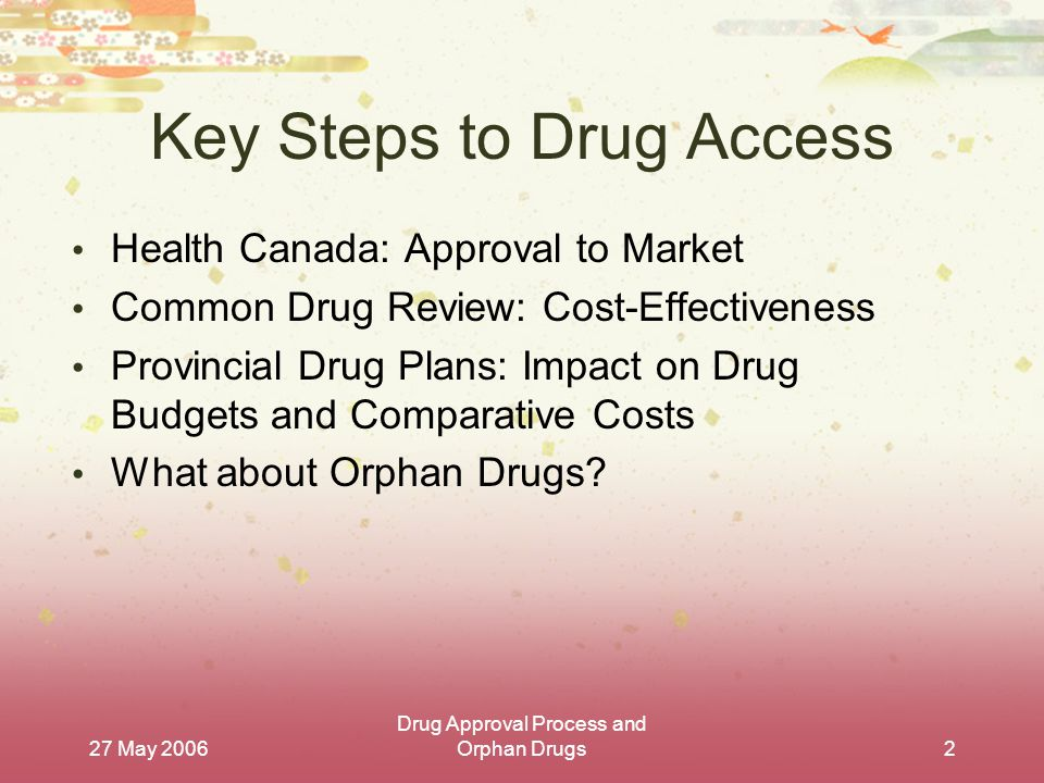 27 May 2006 Drug Approval Process and Orphan Drugs2 Key Steps to Drug Access Health Canada: Approval to Market Common Drug Review: Cost-Effectiveness Provincial Drug Plans: Impact on Drug Budgets and Comparative Costs What about Orphan Drugs?
