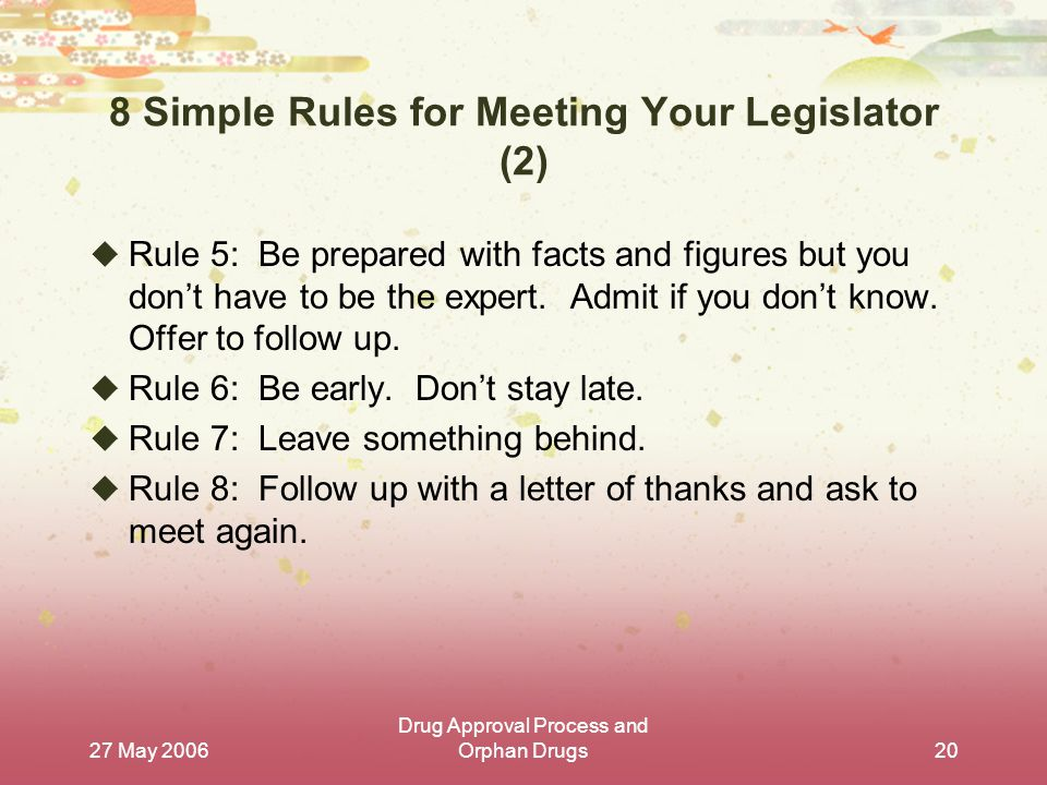 27 May 2006 Drug Approval Process and Orphan Drugs20 8 Simple Rules for Meeting Your Legislator (2)  Rule 5: Be prepared with facts and figures but you don't have to be the expert.