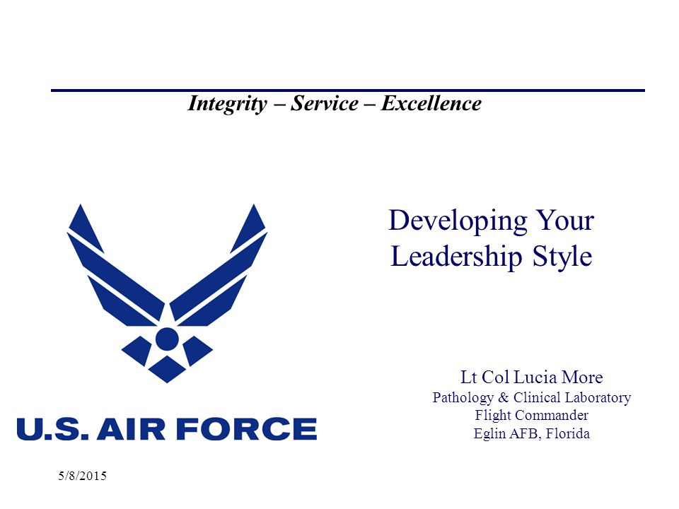 5/8/2015 Developing Your Leadership Style Integrity – Service – Excellence Lt Col Lucia More Pathology & Clinical Laboratory Flight Commander Eglin AFB, Florida