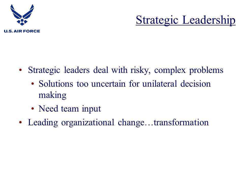 Strategic leaders deal with risky, complex problems Solutions too uncertain for unilateral decision making Need team input Leading organizational change…transformation Strategic Leadership