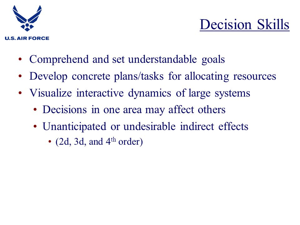 Comprehend and set understandable goals Develop concrete plans/tasks for allocating resources Visualize interactive dynamics of large systems Decisions in one area may affect others Unanticipated or undesirable indirect effects (2d, 3d, and 4 th order) Decision Skills