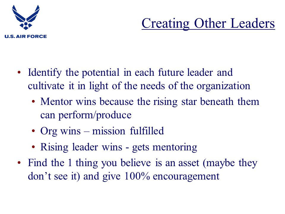 Identify the potential in each future leader and cultivate it in light of the needs of the organization Mentor wins because the rising star beneath them can perform/produce Org wins – mission fulfilled Rising leader wins - gets mentoring Find the 1 thing you believe is an asset (maybe they don't see it) and give 100% encouragement Creating Other Leaders