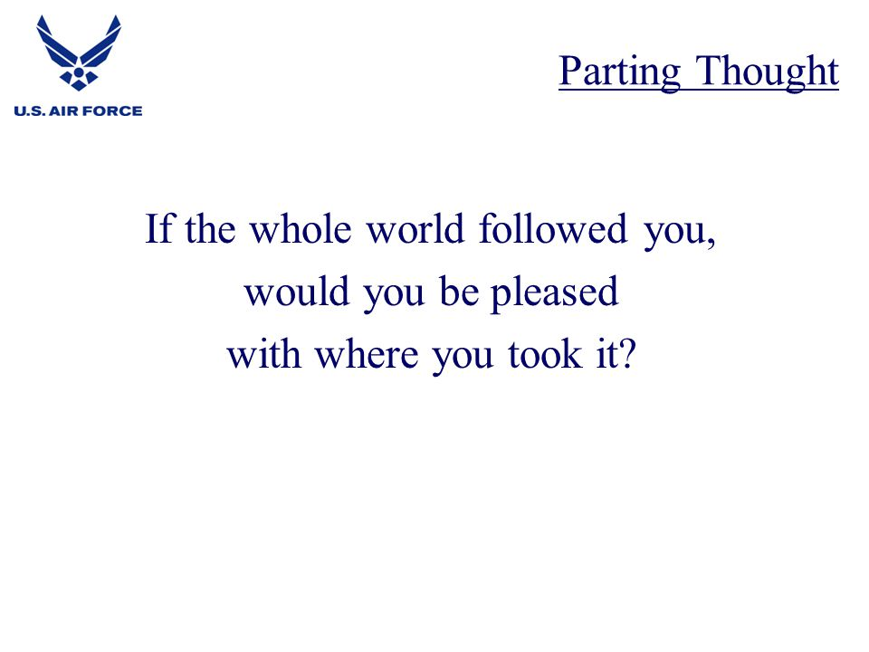 If the whole world followed you, would you be pleased with where you took it? Parting Thought
