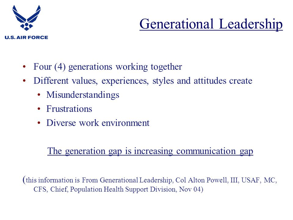 Four (4) generations working together Different values, experiences, styles and attitudes create Misunderstandings Frustrations Diverse work environment The generation gap is increasing communication gap ( this information is From Generational Leadership, Col Alton Powell, III, USAF, MC, CFS, Chief, Population Health Support Division, Nov 04) Generational Leadership