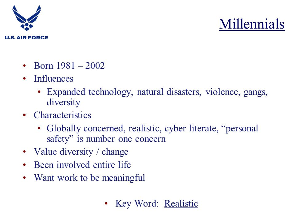 Born 1981 – 2002 Influences Expanded technology, natural disasters, violence, gangs, diversity Characteristics Globally concerned, realistic, cyber literate, personal safety is number one concern Value diversity / change Been involved entire life Want work to be meaningful Key Word: Realistic Millennials