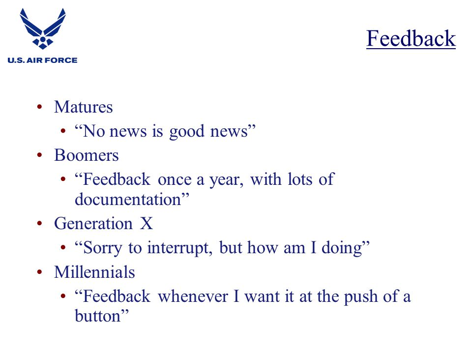 Matures No news is good news Boomers Feedback once a year, with lots of documentation Generation X Sorry to interrupt, but how am I doing Millennials Feedback whenever I want it at the push of a button Feedback