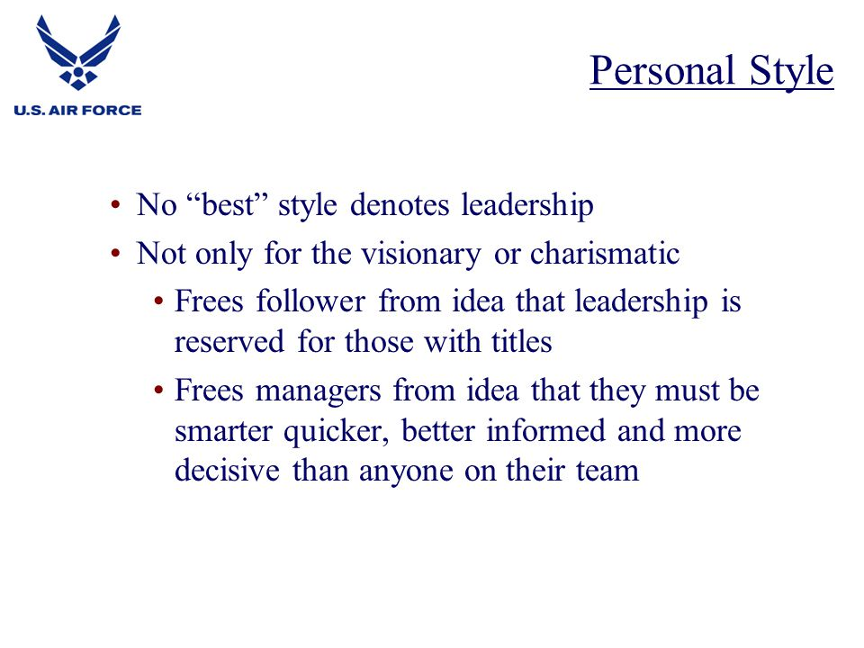 No best style denotes leadership Not only for the visionary or charismatic Frees follower from idea that leadership is reserved for those with titles Frees managers from idea that they must be smarter quicker, better informed and more decisive than anyone on their team Personal Style
