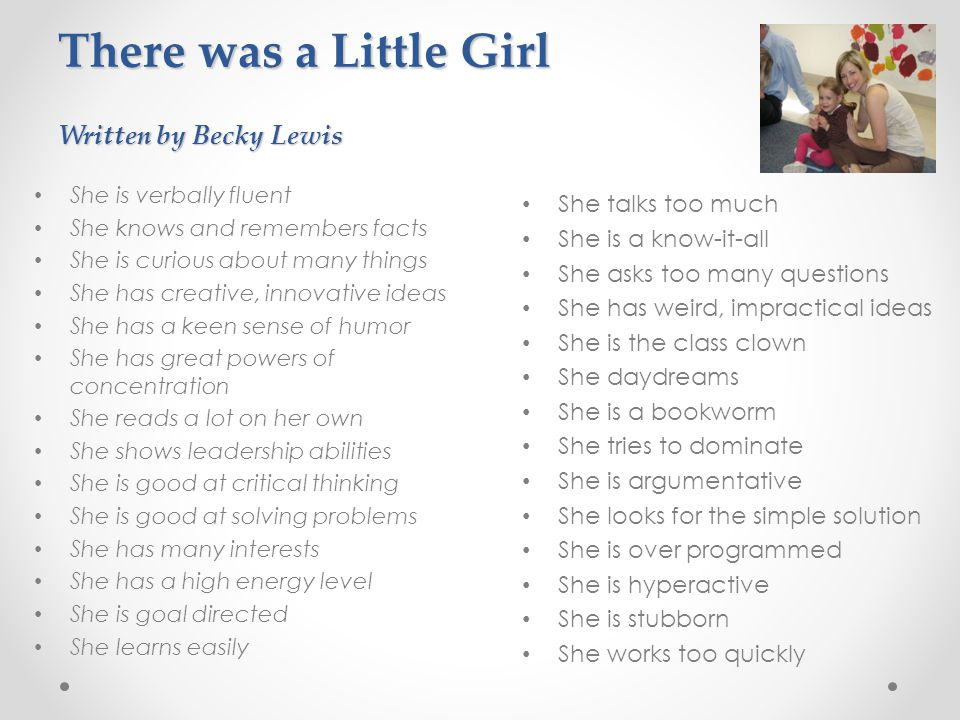 There was a Little Girl Written by Becky Lewis She is verbally fluent She knows and remembers facts She is curious about many things She has creative,