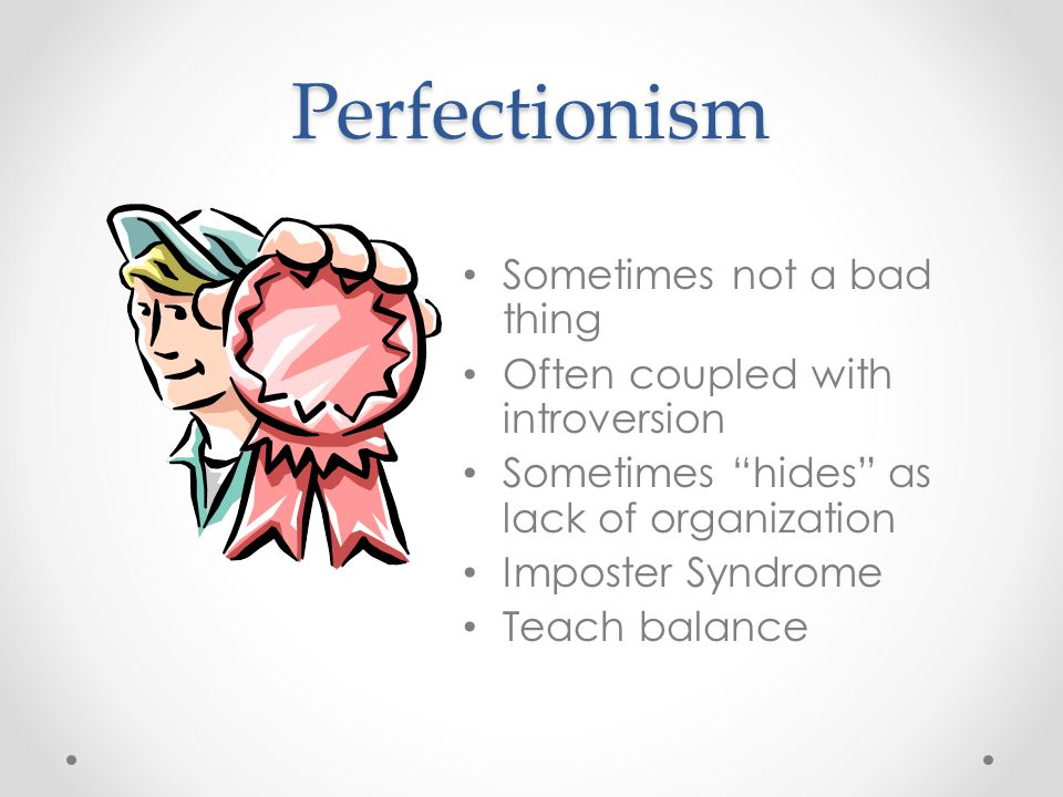"Perfectionism Sometimes not a bad thing Often coupled with introversion Sometimes ""hides"" as lack of organization Imposter Syndrome Teach balance"