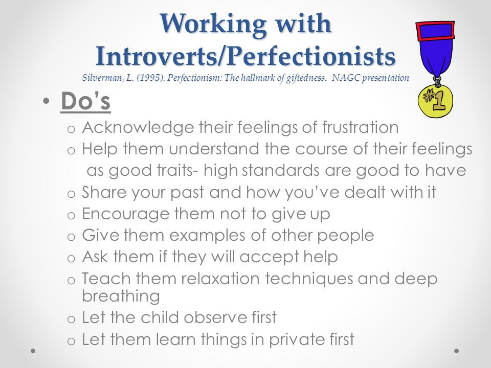 Working with Introverts/Perfectionists Silverman, L. (1995). Perfectionism: The hallmark of giftedness. NAGC presentation Do's o Acknowledge their fee