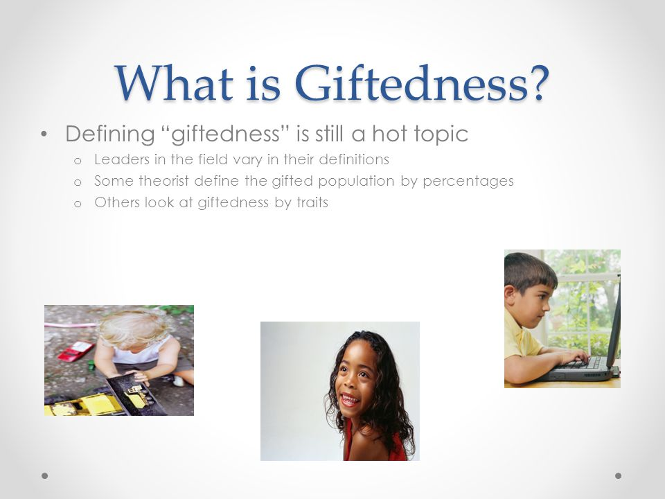 "What is Giftedness? Defining ""giftedness"" is still a hot topic o Leaders in the field vary in their definitions o Some theorist define the gifted popu"