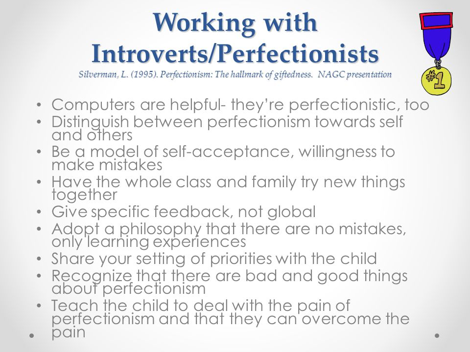 Working with Introverts/Perfectionists Silverman, L. (1995). Perfectionism: The hallmark of giftedness. NAGC presentation Computers are helpful- they'