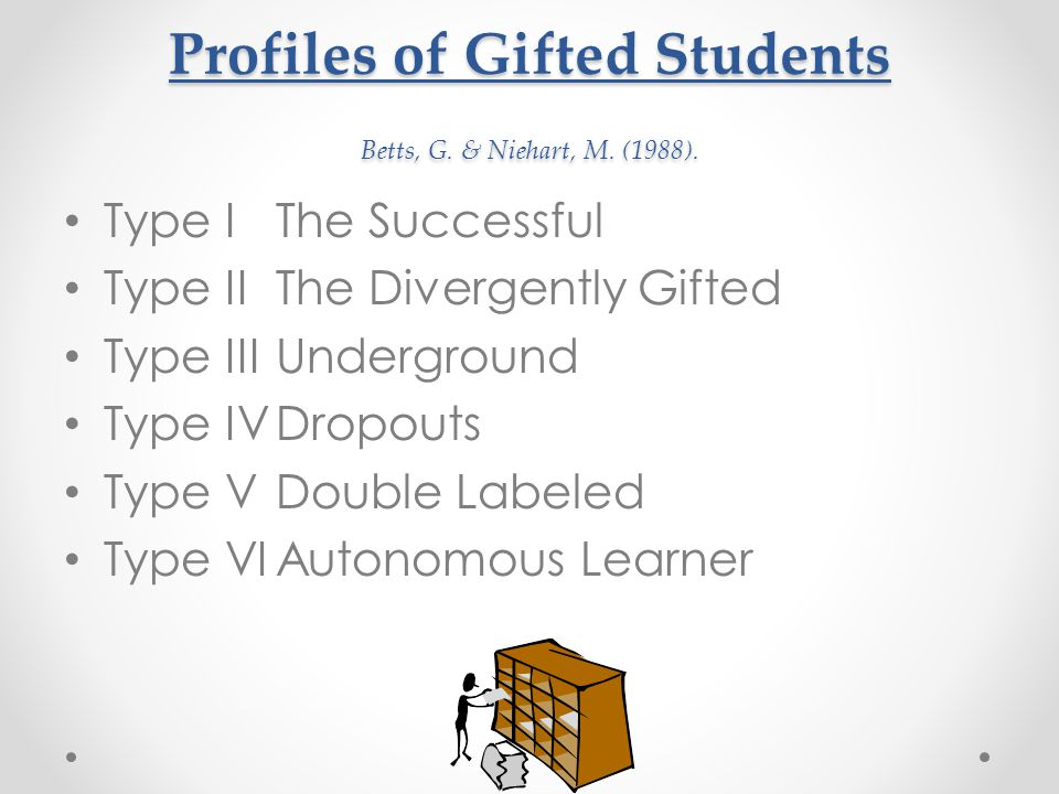 Profiles of Gifted Students Betts, G. & Niehart, M. (1988). Type IThe Successful Type IIThe Divergently Gifted Type IIIUnderground Type IVDropouts Typ