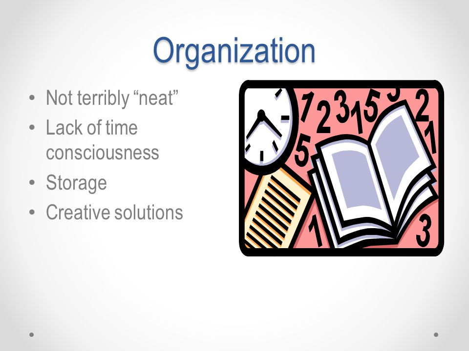 "Organization Not terribly ""neat"" Lack of time consciousness Storage Creative solutions"