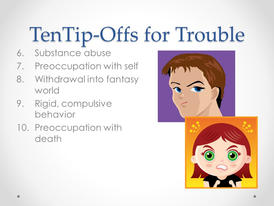 TenTip-Offs for Trouble 6.Substance abuse 7.Preoccupation with self 8.Withdrawal into fantasy world 9.Rigid, compulsive behavior 10.Preoccupation with