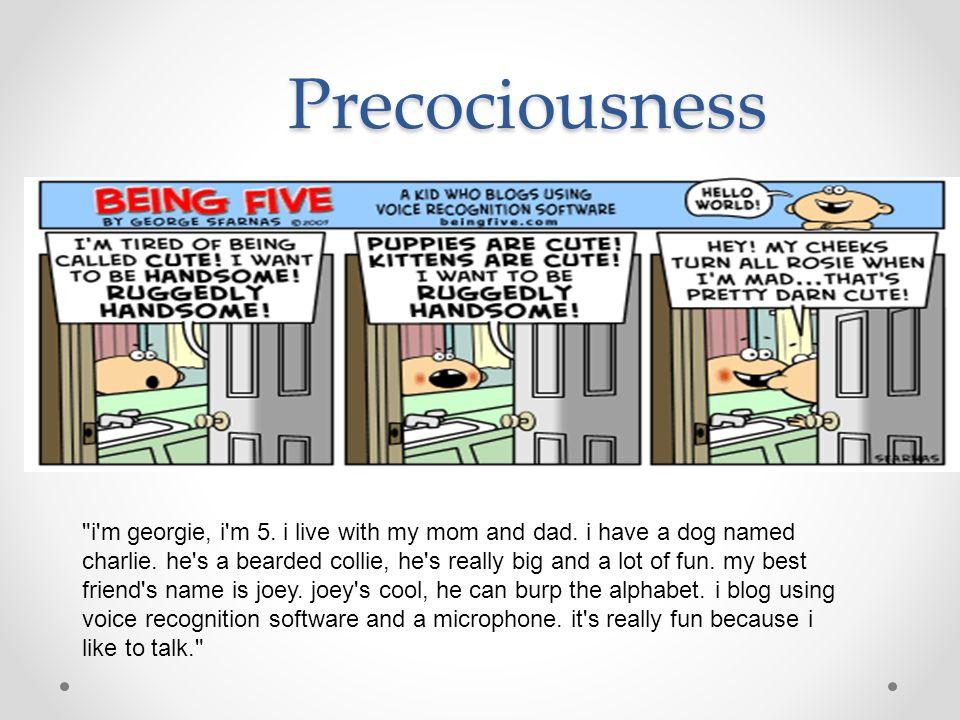Precociousness i m georgie, i m 5. i live with my mom and dad.