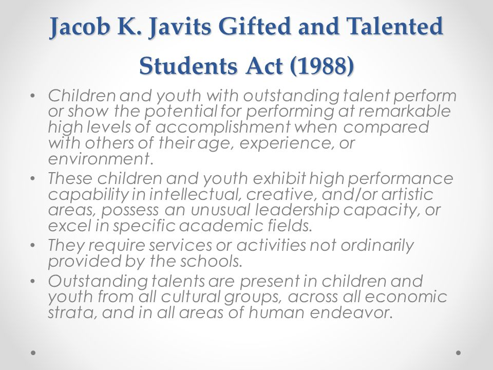 Jacob K. Javits Gifted and Talented Students Act (1988) Children and youth with outstanding talent perform or show the potential for performing at rem