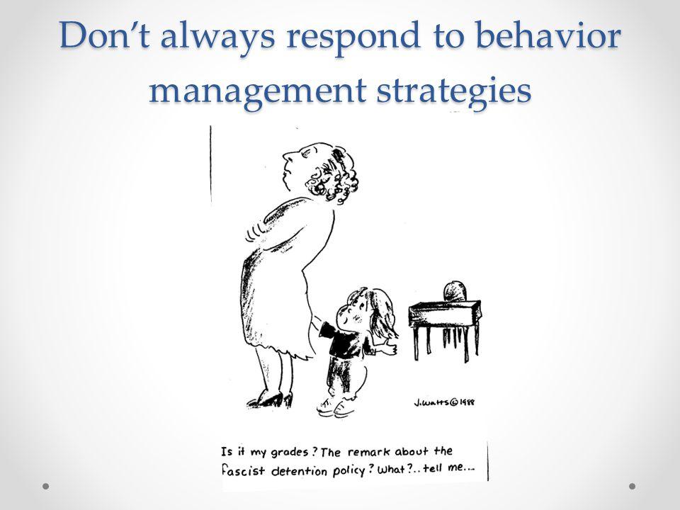 Don't always respond to behavior management strategies
