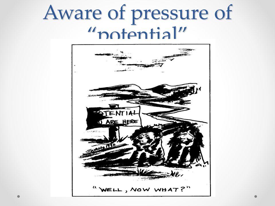 Aware of pressure of potential