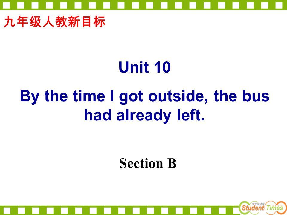 九年级人教新目标 Unit 10 By the time I got outside, the bus had already left. Section B