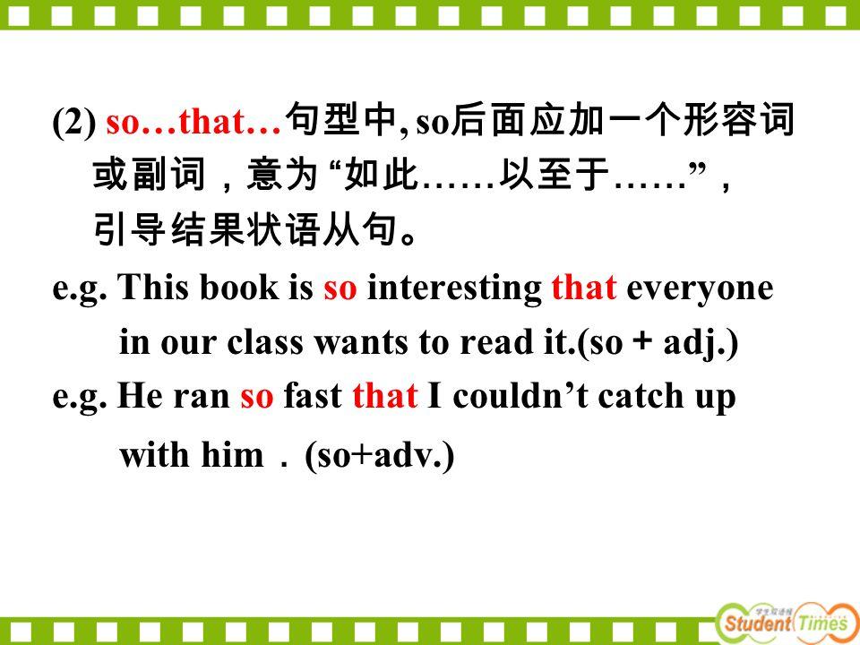 (2) so…that… 句型中, so 后面应加一个形容词 或副词,意为 如此 …… 以至于 …… , 引导结果状语从句。 e.g.