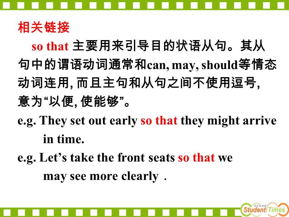 相关链接 so that 主要用来引导目的状语从句。其从 句中的谓语动词通常和 can, may, should 等情态 动词连用, 而且主句和从句之间不使用逗号, 意为 以便, 使能够 。 e.g.