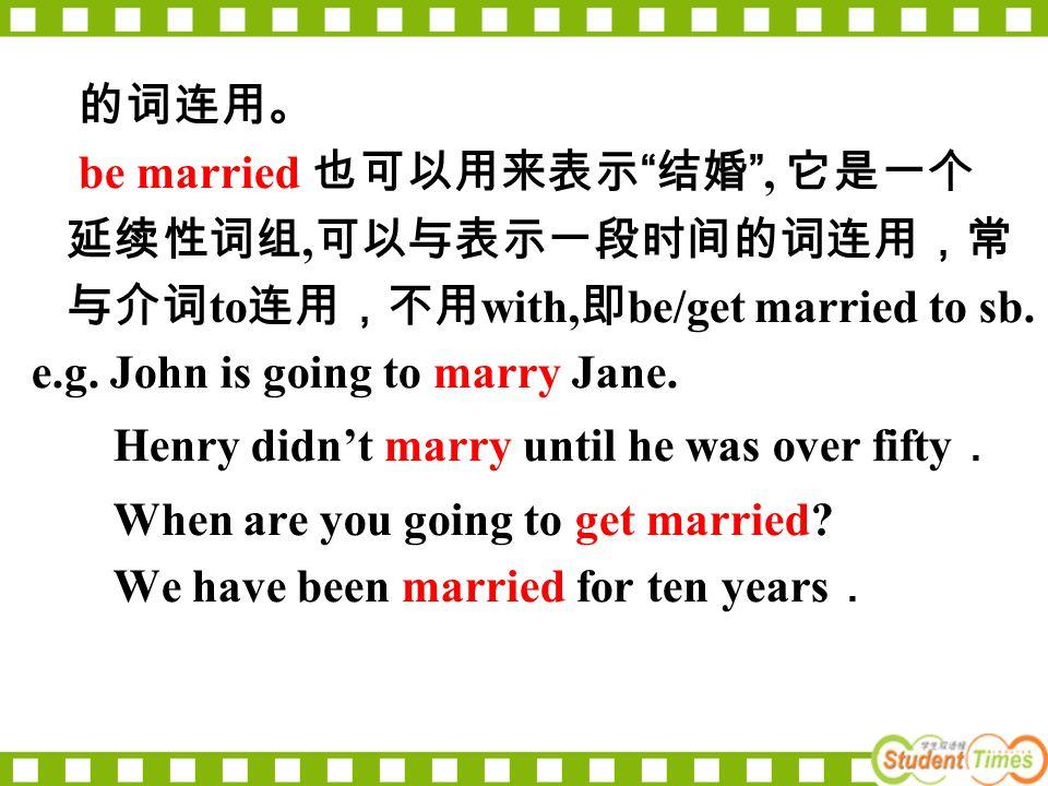 的词连用。 be married 也可以用来表示 结婚 , 它是一个 延续性词组, 可以与表示一段时间的词连用,常 与介词 to 连用,不用 with, 即 be/get married to sb.
