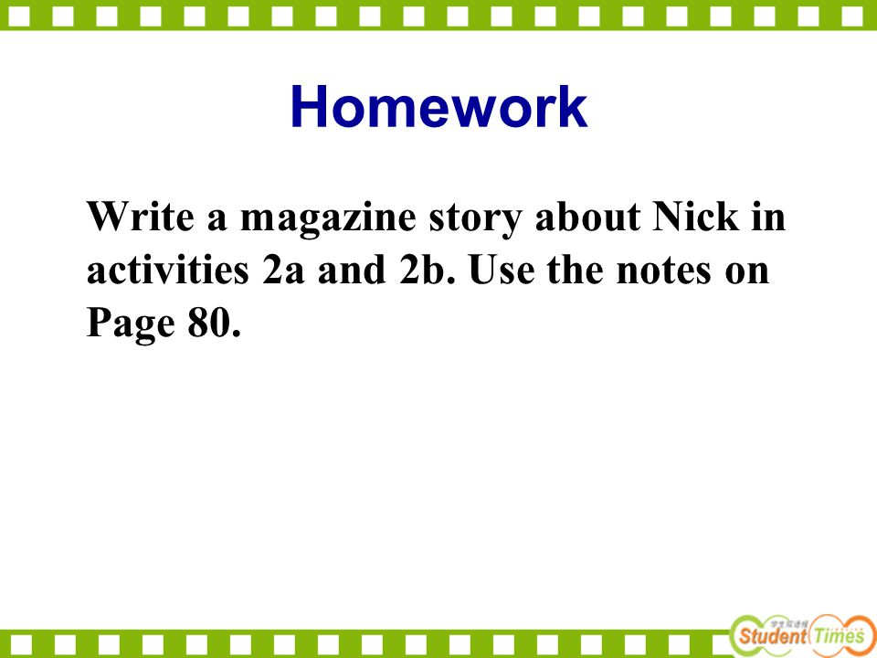Homework Write a magazine story about Nick in activities 2a and 2b. Use the notes on Page 80.