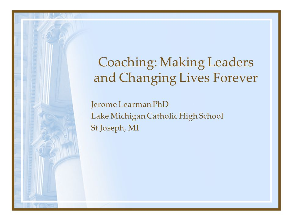 Coaching: Making Leaders and Changing Lives Forever Jerome Learman PhD Lake Michigan Catholic High School St Joseph, MI