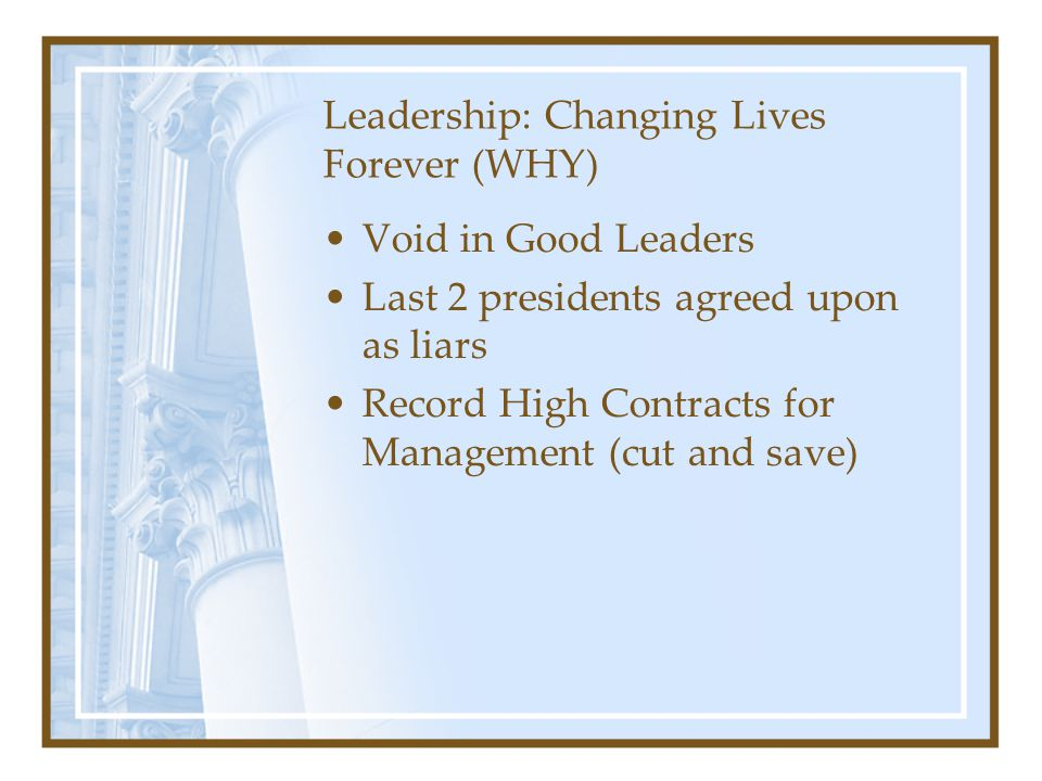 Leadership: Changing Lives Forever (WHY) Void in Good Leaders Last 2 presidents agreed upon as liars Record High Contracts for Management (cut and sav