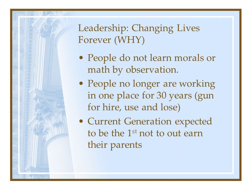 Leadership: Changing Lives Forever (WHY) People do not learn morals or math by observation. People no longer are working in one place for 30 years (gu