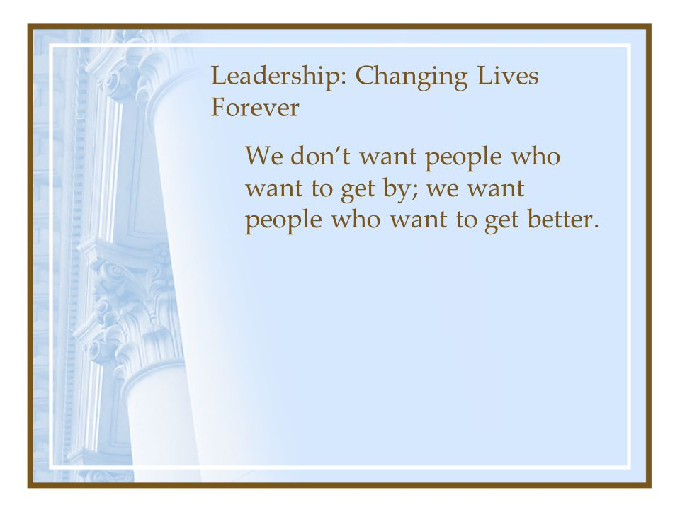 Leadership: Changing Lives Forever We don't want people who want to get by; we want people who want to get better.