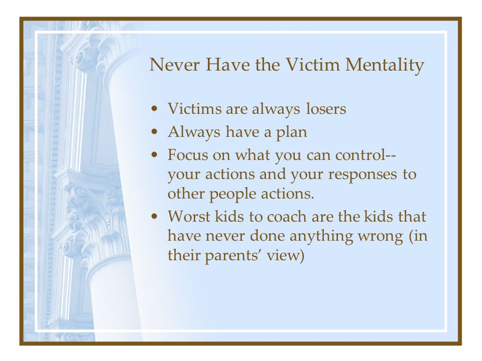 Never Have the Victim Mentality Victims are always losers Always have a plan Focus on what you can control-- your actions and your responses to other