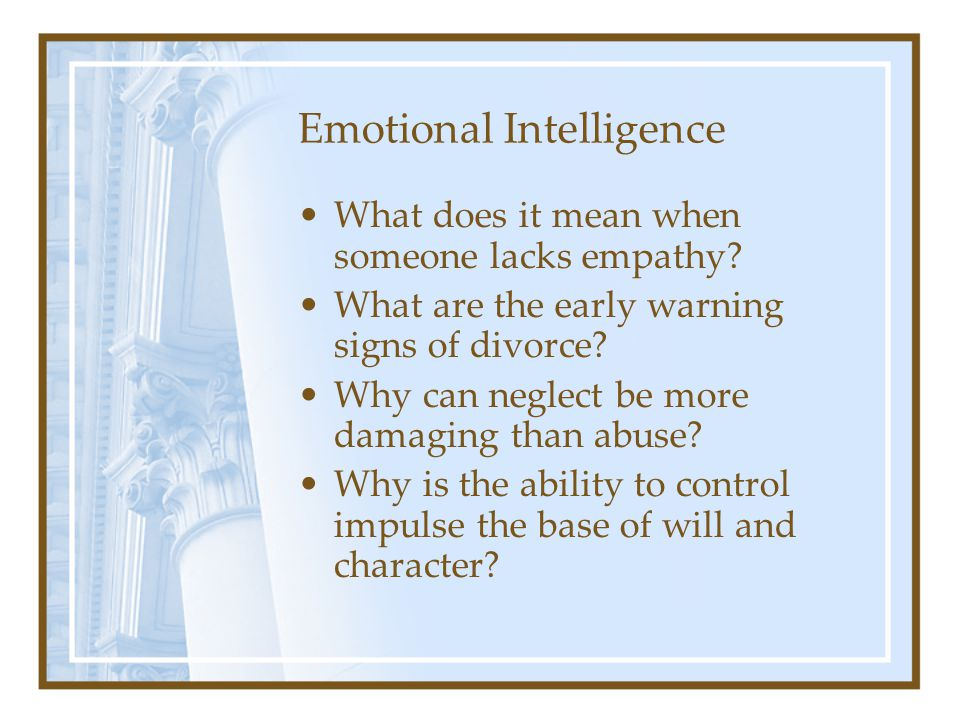 Emotional Intelligence What does it mean when someone lacks empathy? What are the early warning signs of divorce? Why can neglect be more damaging tha