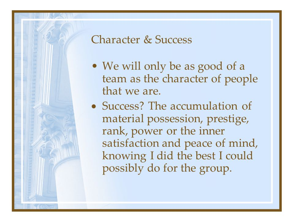 Character & Success We will only be as good of a team as the character of people that we are.  Success? The accumulation of material possession, pres