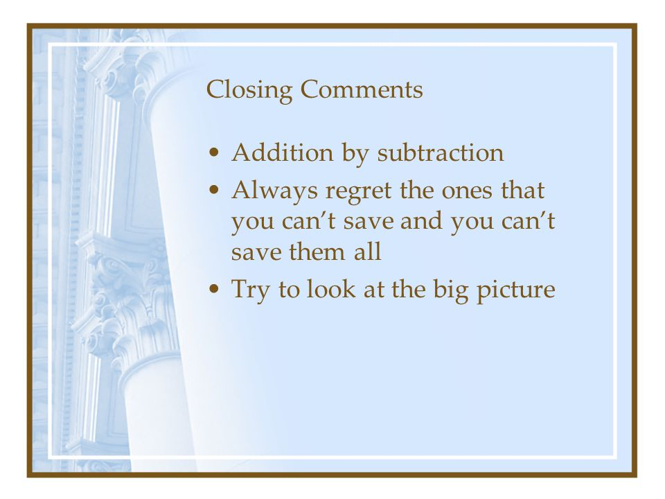 Closing Comments Addition by subtraction Always regret the ones that you can't save and you can't save them all Try to look at the big picture