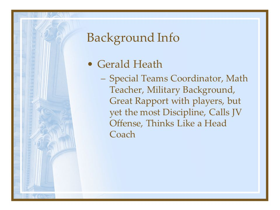 Background Info Gerald Heath –Special Teams Coordinator, Math Teacher, Military Background, Great Rapport with players, but yet the most Discipline, C