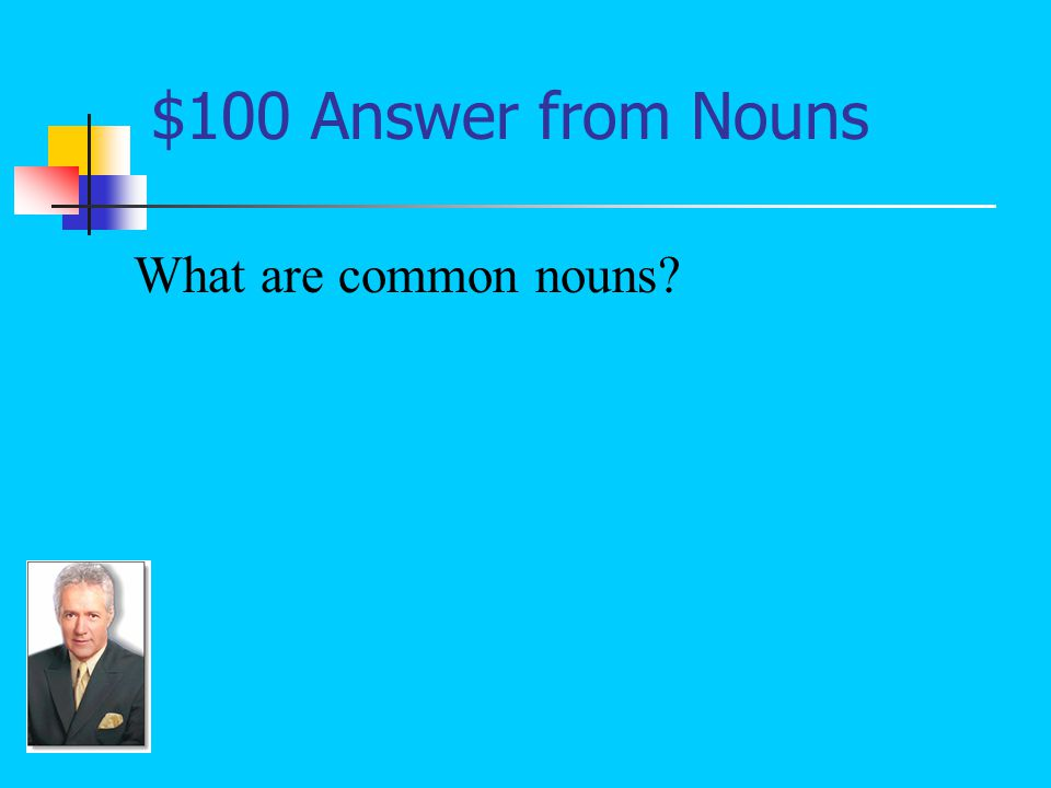 $100 Question from Nouns Nouns that do not name specific people, places, things, or ideas; these types of nouns should not begin with capital letters: puppy, student, teacher, mother, father.