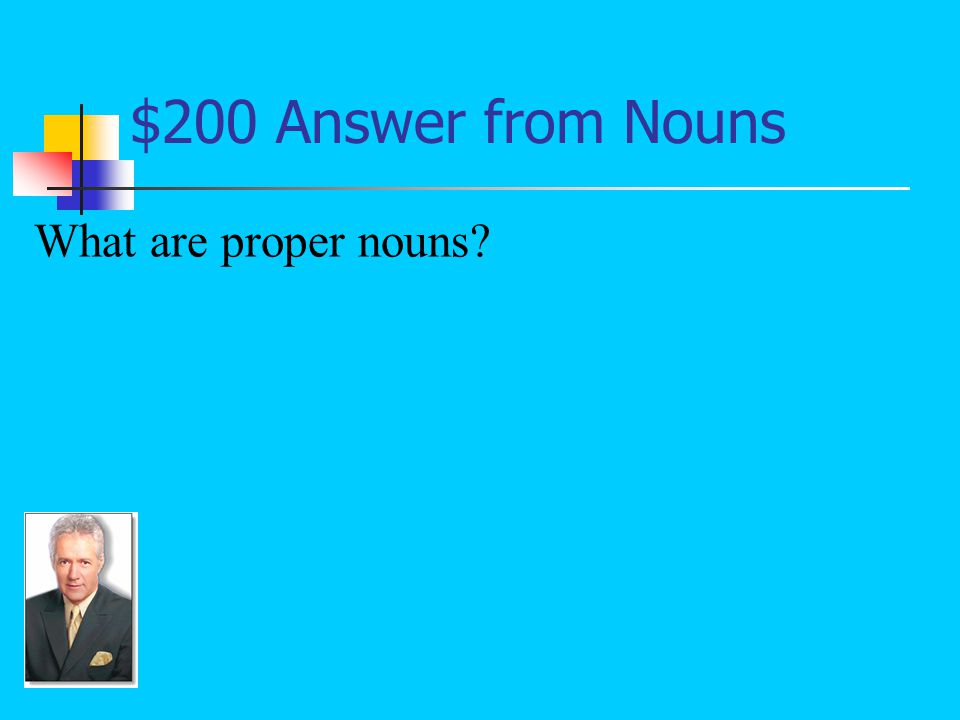 $200 Question from Nouns Nouns that name specific people, places, things, or ideas; these types of nouns should begin with capital letters: Rex, Ryan, Mr.