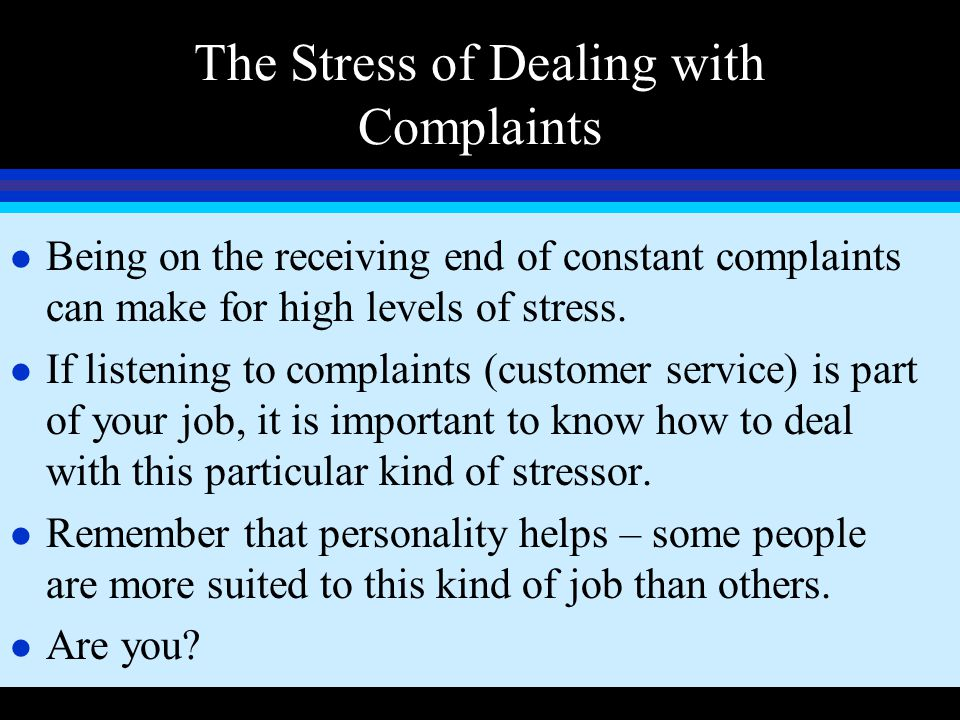 The Stress of Dealing with Complaints l Being on the receiving end of constant complaints can make for high levels of stress. l If listening to compla