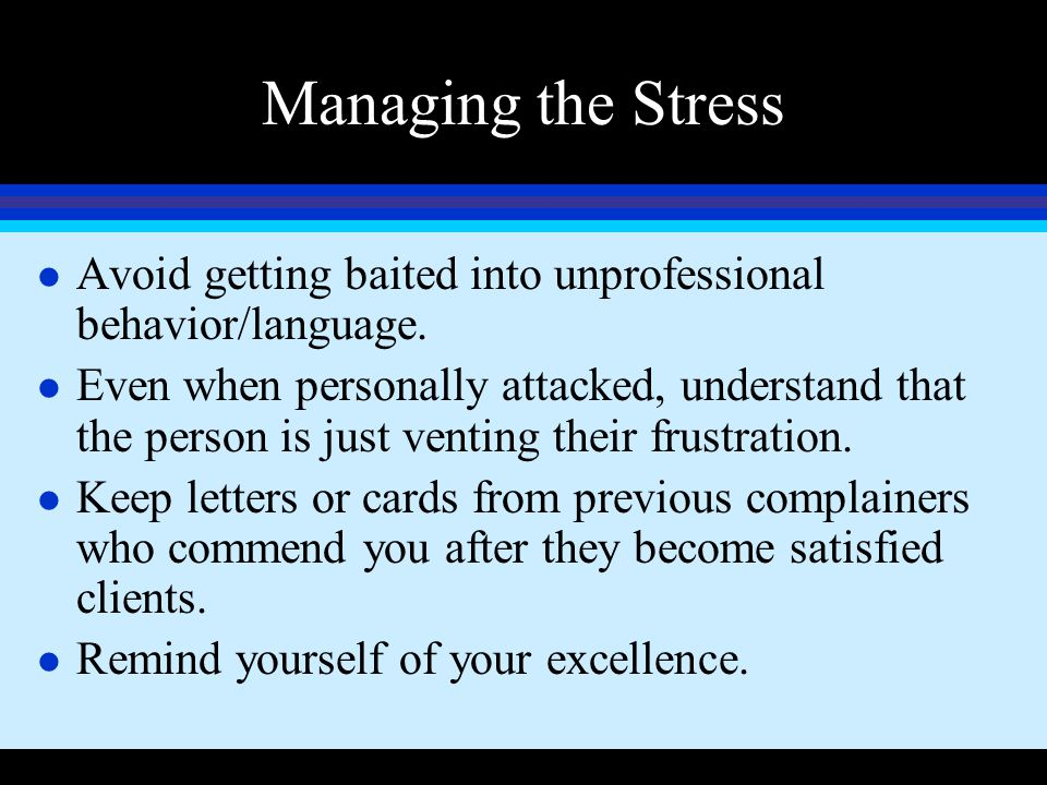 Managing the Stress l Avoid getting baited into unprofessional behavior/language. l Even when personally attacked, understand that the person is just