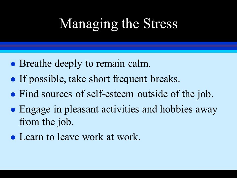 Managing the Stress l Breathe deeply to remain calm. l If possible, take short frequent breaks. l Find sources of self-esteem outside of the job. l En