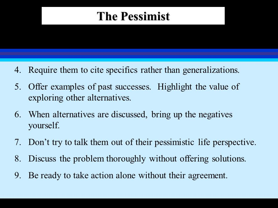 The Pessimist 4.Require them to cite specifics rather than generalizations. 5.Offer examples of past successes. Highlight the value of exploring other