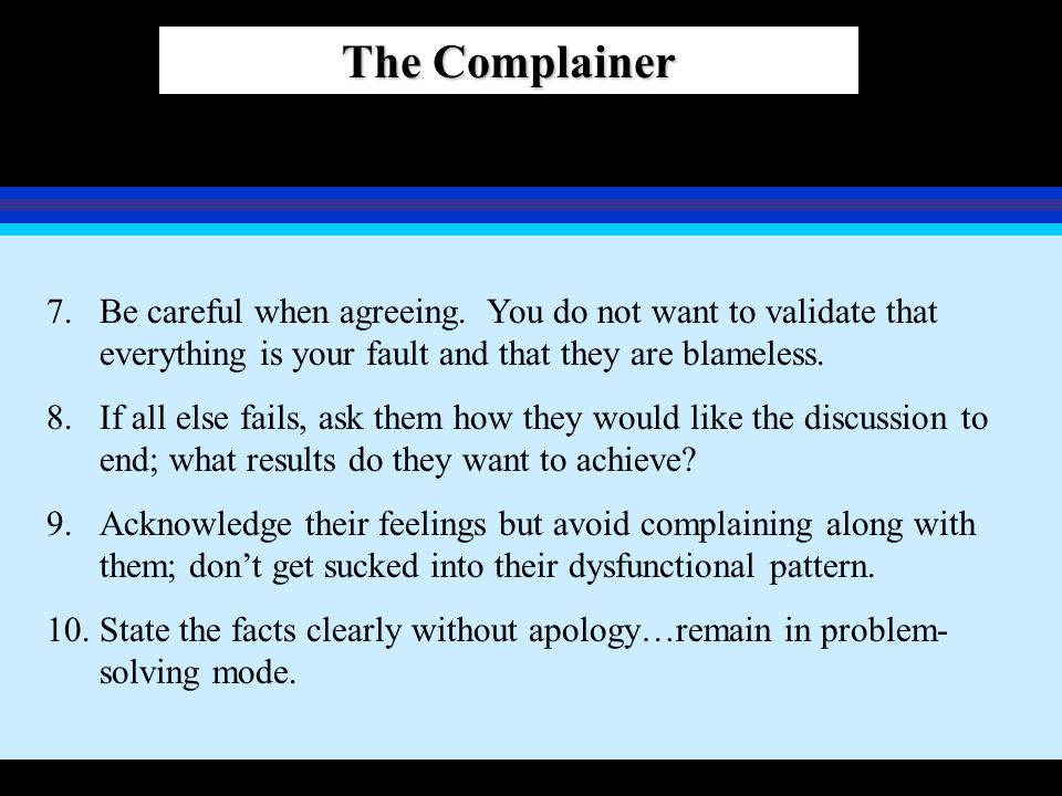 The Complainer 7.Be careful when agreeing. You do not want to validate that everything is your fault and that they are blameless. 8.If all else fails,