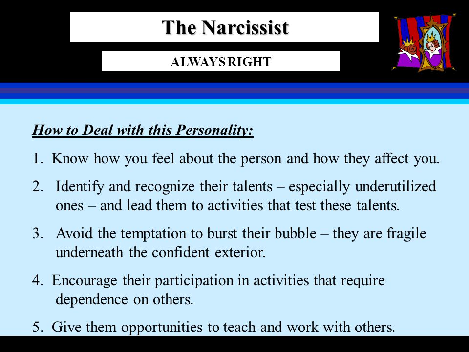 The Narcissist ALWAYS RIGHT How to Deal with this Personality: 1. Know how you feel about the person and how they affect you. 2.Identify and recognize
