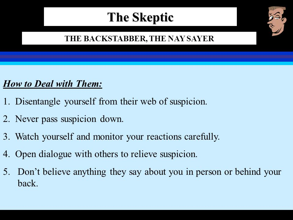 The Skeptic THE BACKSTABBER, THE NAY SAYER How to Deal with Them: 1. Disentangle yourself from their web of suspicion. 2. Never pass suspicion down. 3