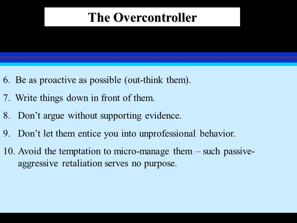 The Overcontroller 6. Be as proactive as possible (out-think them). 7. Write things down in front of them. 8.Don't argue without supporting evidence.
