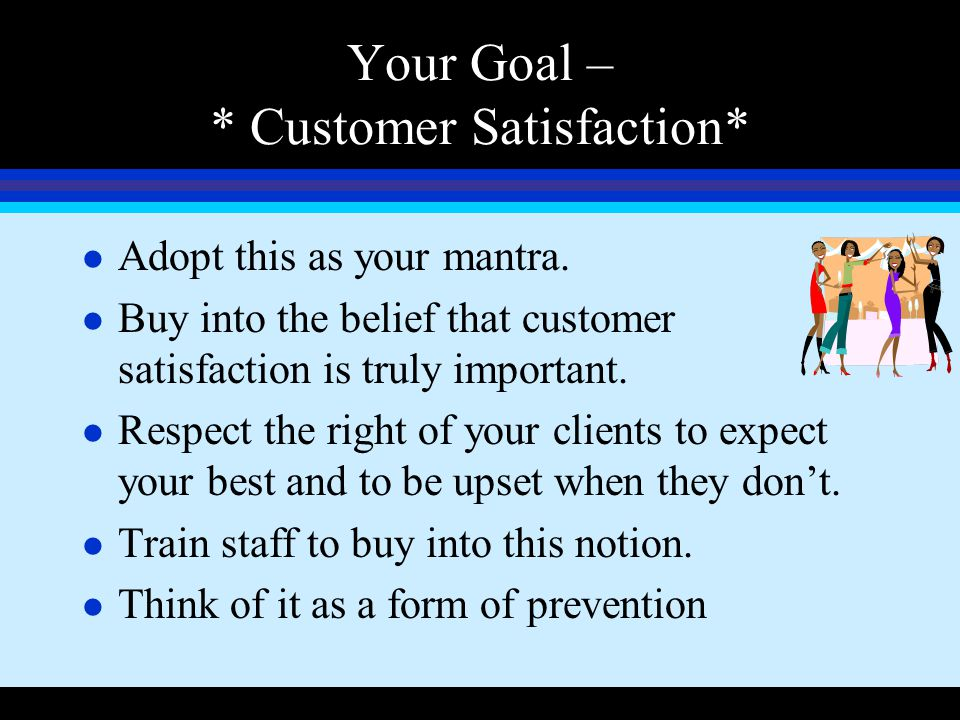 Your Goal – * Customer Satisfaction* l Adopt this as your mantra. l Buy into the belief that customer satisfaction is truly important. l Respect the r