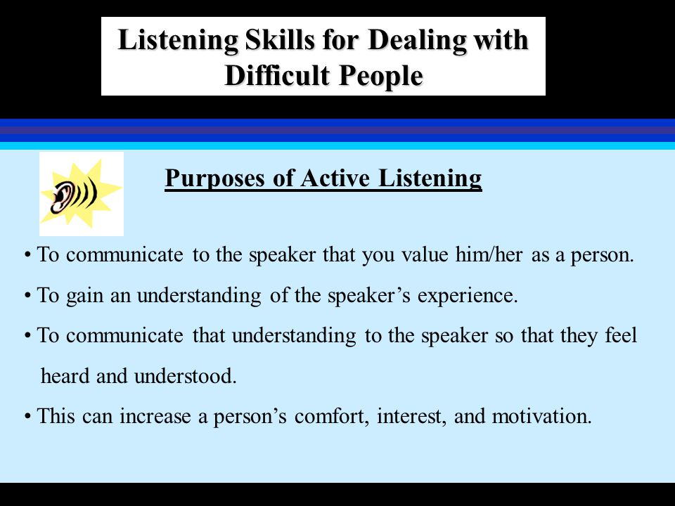 Listening Skills for Dealing with Difficult People Purposes of Active Listening To communicate to the speaker that you value him/her as a person. To g