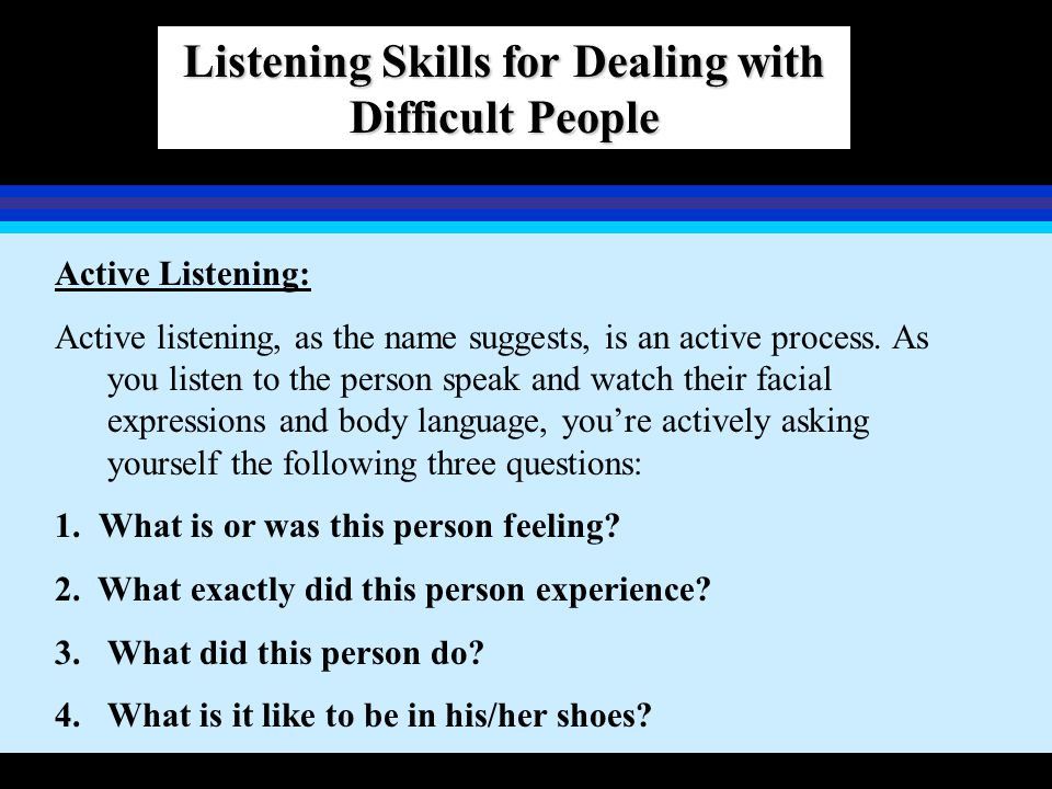 Listening Skills for Dealing with Difficult People Active Listening: Active listening, as the name suggests, is an active process. As you listen to th